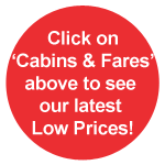 Click on 'Cabins & Fares' above to see our latest Low Prices!